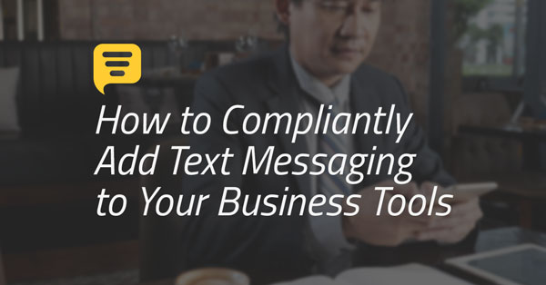 How to Compliantly Add Text Messaging to Your Business Tools