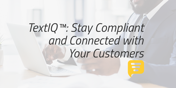 TextIQ™: Stay Compliant and Connected with Your Customers